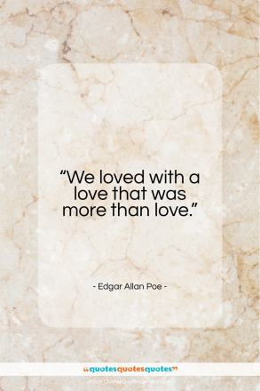 """Edgar Allan Poe quote: """"We loved with a love that was…""""- at QuotesQuotesQuotes.com"""