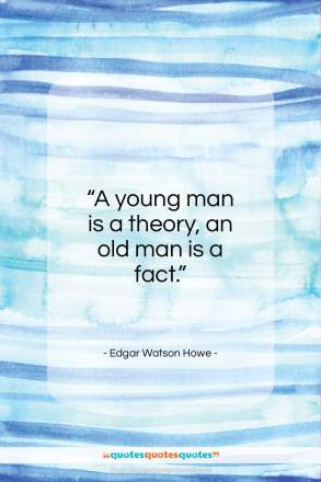 """Edgar Watson Howe quote: """"A young man is a theory, an…""""- at QuotesQuotesQuotes.com"""