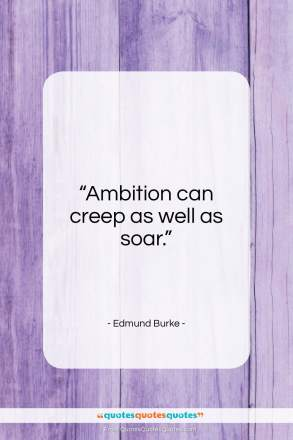 "Edmund Burke quote: ""Ambition can creep as well as soar….""- at QuotesQuotesQuotes.com"