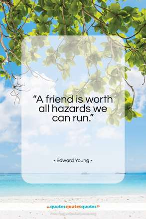 """Edward Young quote: """"A friend is worth all hazards we…""""- at QuotesQuotesQuotes.com"""