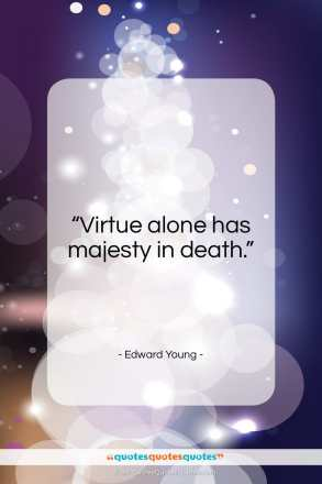 """Edward Young quote: """"Virtue alone has majesty in death…""""- at QuotesQuotesQuotes.com"""