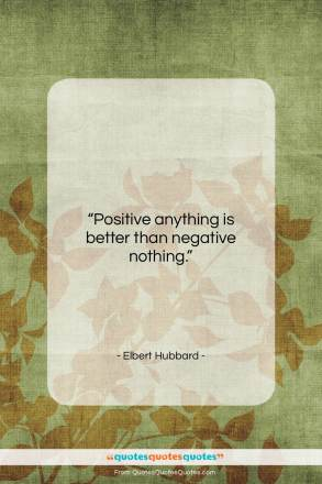 """Elbert Hubbard quote: """"Positive anything is better than negative nothing….""""- at QuotesQuotesQuotes.com"""