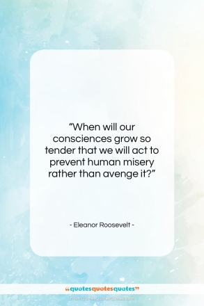 """Eleanor Roosevelt quote: """"When will our consciences grow so tender…""""- at QuotesQuotesQuotes.com"""