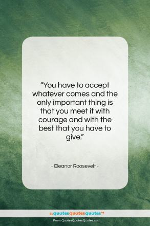 """Eleanor Roosevelt quote: """"You have to accept whatever comes and…""""- at QuotesQuotesQuotes.com"""