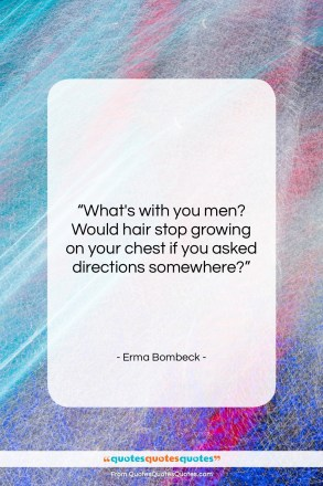 "Erma Bombeck quote: ""What's with you men? Would hair stop…""- at QuotesQuotesQuotes.com"