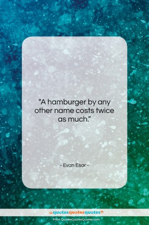 """Evan Esar quote: """"A hamburger by any other name costs…""""- at QuotesQuotesQuotes.com"""