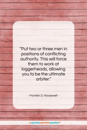 "Franklin D. Roosevelt quote: ""Put two or three men in positions…""- at QuotesQuotesQuotes.com"