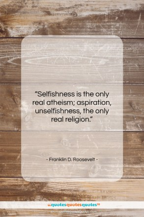 "Franklin D. Roosevelt quote: ""Selfishness is the only real atheism; aspiration,…""- at QuotesQuotesQuotes.com"