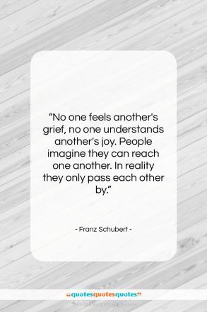 """Franz Schubert quote: """"No one feels another's grief, no one…""""- at QuotesQuotesQuotes.com"""