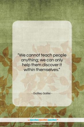 "Galileo Galilei quote: ""We cannot teach people anything; we can…""- at QuotesQuotesQuotes.com"