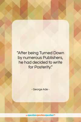 "George Ade quote: ""After being Turned Down by numerous Publishers,…""- at QuotesQuotesQuotes.com"