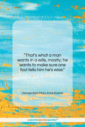 """George Eliot (Mary Anne Evans) quote: """"That's what a man wants in a…""""- at QuotesQuotesQuotes.com"""