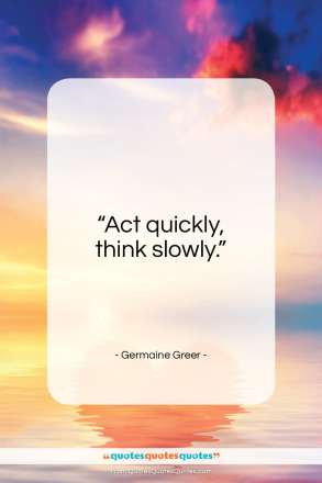 """Germaine Greer quote: """"Act quickly, think slowly.""""- at QuotesQuotesQuotes.com"""