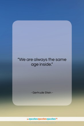 "Gertrude Stein quote: ""We are always the same age inside….""- at QuotesQuotesQuotes.com"