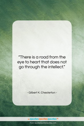 "Gilbert K. Chesterton quote: ""There is a road from the eye…""- at QuotesQuotesQuotes.com"