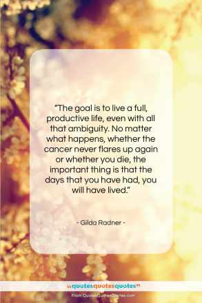 "Gilda Radner quote: ""The goal is to live a full, productive life…""- at QuotesQuotesQuotes.com"