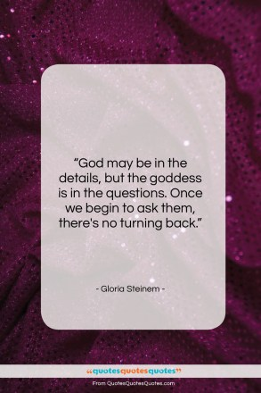 """Gloria Steinem quote: """"God may be in the details, but…""""- at QuotesQuotesQuotes.com"""