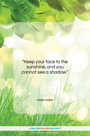 "Helen Keller quote: ""Keep your face to the sunshine, and…""- at QuotesQuotesQuotes.com"