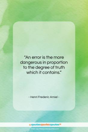"Henri Frederic Amiel quote: ""An error is the more dangerous in…""- at QuotesQuotesQuotes.com"