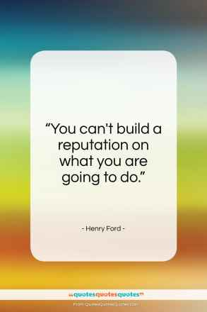 "Henry Ford quote: ""You can't build a reputation on what you are going to do.""- at QuotesQuotesQuotes.com"