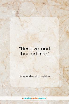 "Henry Wadsworth Longfellow quote: ""Resolve, and thou art free.""- at QuotesQuotesQuotes.com"