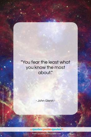 """John Glenn quote: """"You fear the least what you know…""""- at QuotesQuotesQuotes.com"""