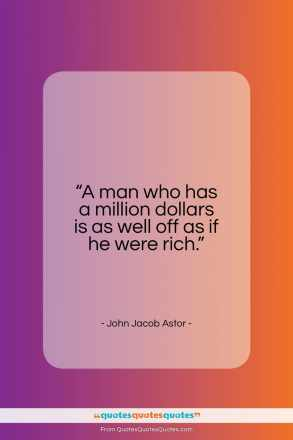 "John Jacob Astor quote: ""A man who has a million dollars…""- at QuotesQuotesQuotes.com"
