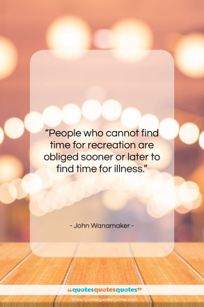 """John Wanamaker quote: """"People who cannot find time for recreation…""""- at QuotesQuotesQuotes.com"""