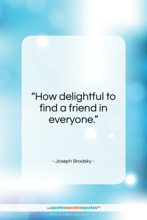 "Joseph Brodsky quote: ""How delightful to find a friend in…""- at QuotesQuotesQuotes.com"