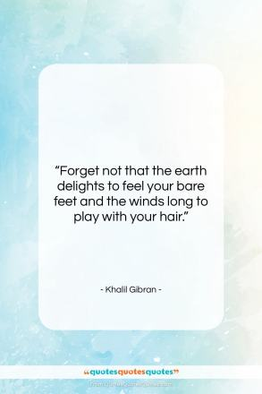 "Khalil Gibran quote: ""Forget not that the earth delights to…""- at QuotesQuotesQuotes.com"
