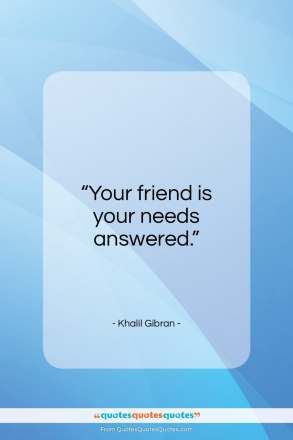 "Khalil Gibran quote: ""Your friend is your needs answered…""- at QuotesQuotesQuotes.com"