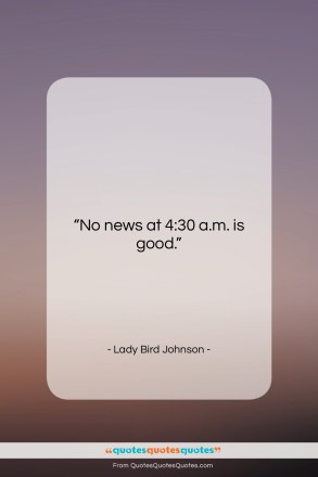 """Lady Bird Johnson quote: """"No news at 4:30 a.m. is good….""""- at QuotesQuotesQuotes.com"""