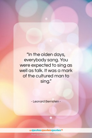 "Leonard Bernstein quote: ""In the olden days, everybody sang. You…""- at QuotesQuotesQuotes.com"