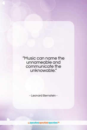 "Leonard Bernstein quote: ""Music can name the unnameable and communicate…""- at QuotesQuotesQuotes.com"