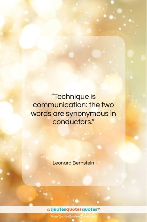 "Leonard Bernstein quote: ""Technique is communication: the two words are…""- at QuotesQuotesQuotes.com"
