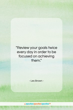 """Les Brown quote: """"Review your goals twice every day in…""""- at QuotesQuotesQuotes.com"""