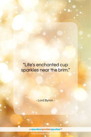 """Lord Byron quote: """"Life's enchanted cup sparkles near the brim….""""- at QuotesQuotesQuotes.com"""