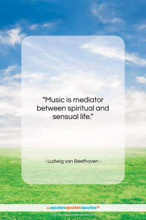 """Ludwig van Beethoven quote: """"Music is mediator between spiritual and sensual…""""- at QuotesQuotesQuotes.com"""