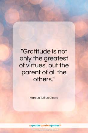 """Marcus Tullius Cicero quote: """"Gratitude is not only the greatest of virtues…""""- at QuotesQuotesQuotes.com"""