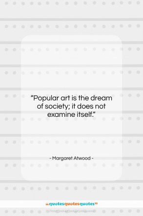 """Margaret Atwood quote: """"Popular art is the dream of society;…""""- at QuotesQuotesQuotes.com"""
