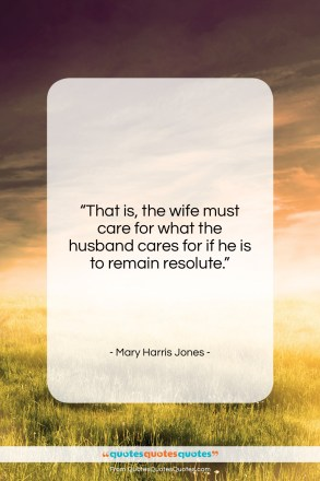"""Mary Harris Jones quote: """"That is, the wife must care for…""""- at QuotesQuotesQuotes.com"""