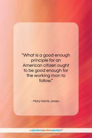 """Mary Harris Jones quote: """"What is a good enough principle for…""""- at QuotesQuotesQuotes.com"""