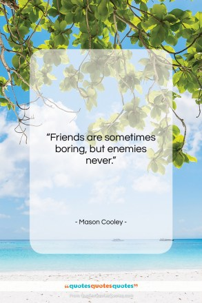 """Mason Cooley quote: """"Friends are sometimes boring,…""""- at QuotesQuotesQuotes.com"""