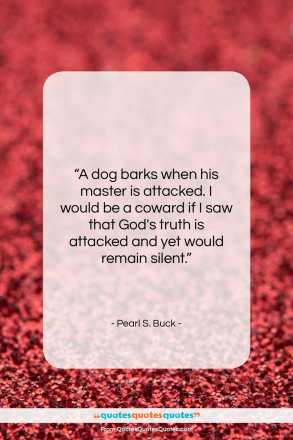 "Pearl S. Buck quote: ""A dog barks when his master is…""- at QuotesQuotesQuotes.com"