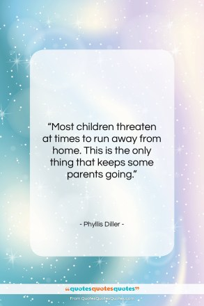 """Phyllis Diller quote: """"Most children threaten at times to run…""""- at QuotesQuotesQuotes.com"""