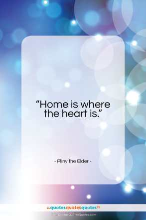 "Pliny the Elder quote: ""Home is where the heart is…""- at QuotesQuotesQuotes.com"