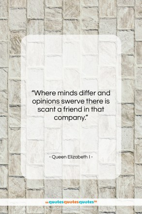 "Queen Elizabeth I quote: ""Where minds differ and opinions swerve there…""- at QuotesQuotesQuotes.com"
