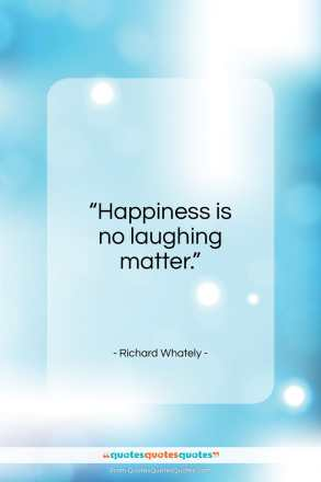 """Richard Whately quote: """"Happiness is no laughing matter….""""- at QuotesQuotesQuotes.com"""
