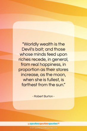 "Robert Burton quote: ""Worldly wealth is the Devil's bait; and…""- at QuotesQuotesQuotes.com"