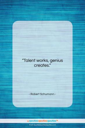 """Robert Schumann quote: """"Talent works, genius creates….""""- at QuotesQuotesQuotes.com"""